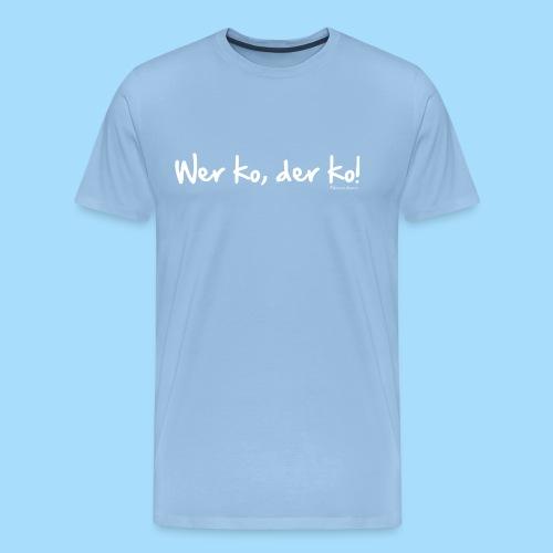 Wer ko, der ko! - Männer Premium T-Shirt