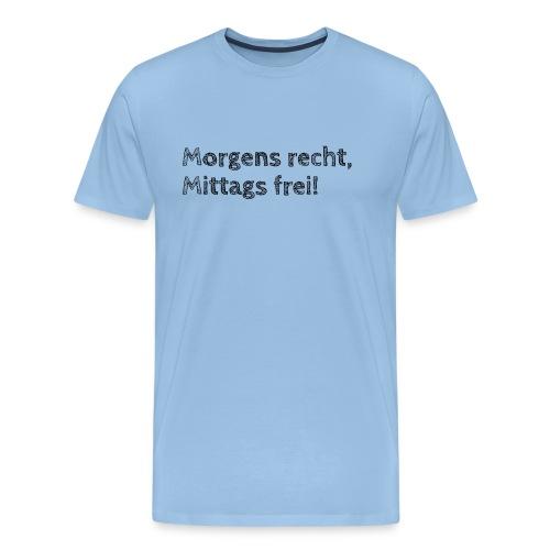 Morgens recht, mittags frei! (Design 1) - Männer Premium T-Shirt