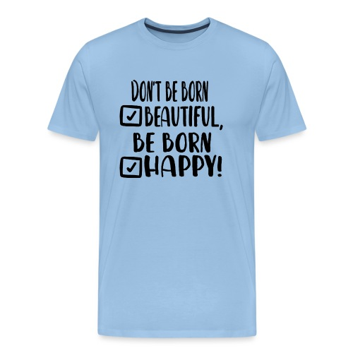 Don t be born beautiful be born happy Black - Männer Premium T-Shirt