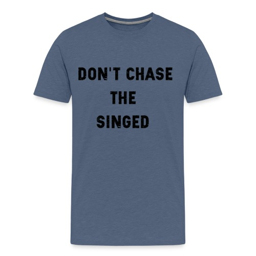 Don't chase the singed - T-shirt Premium Homme