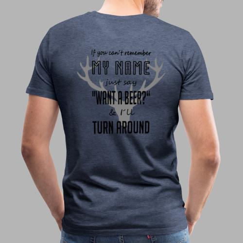If you can´t remember my name say want a beer - Männer Premium T-Shirt