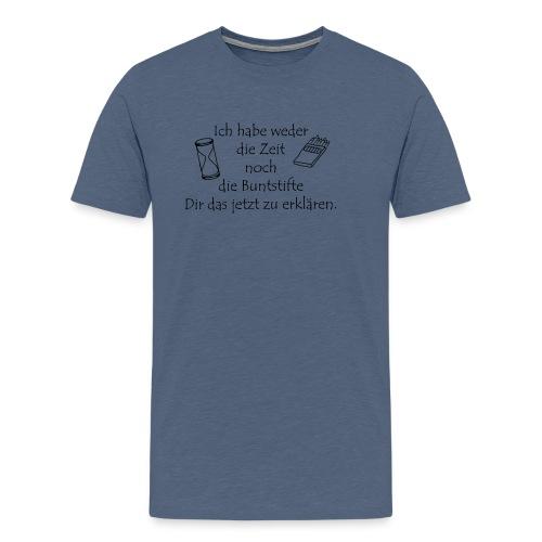 weder Zeit noch Buntstifte zum erklären - Männer Premium T-Shirt