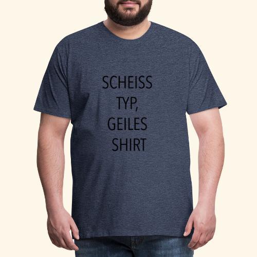Scheiss Typ, geiles Shirt - Männer Premium T-Shirt