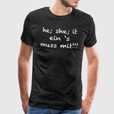 he; she; it ein 's muss mit!!! - Männer Premium T-Shirt