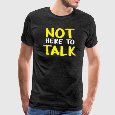 niet hier om te praten - Mannen Premium T-shirt