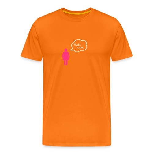 That's what. - Men's Premium T-Shirt