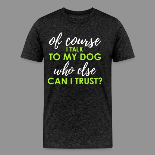 Of course I talk to my dog, who else can I trust? - Men's Premium T-Shirt