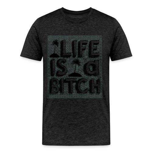 Life is a Bitch - T-shirt Premium Homme