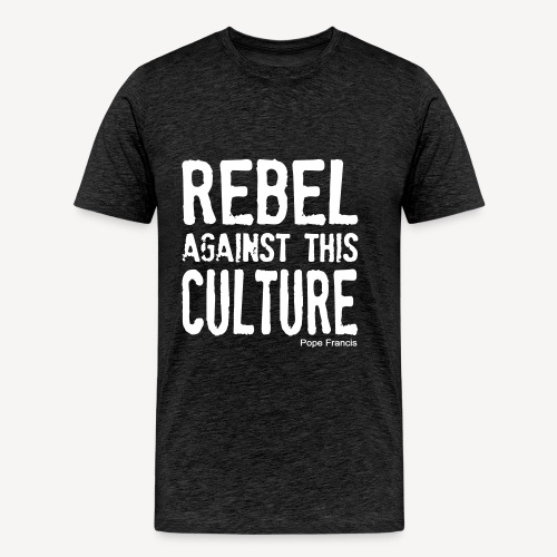 REBEL AGAINST THIS CULTURE - Men's Premium T-Shirt