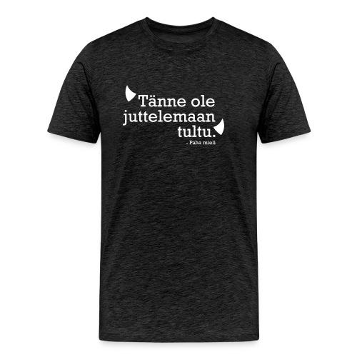 Tänne ole juttelemaan tultu - Miesten premium t-paita