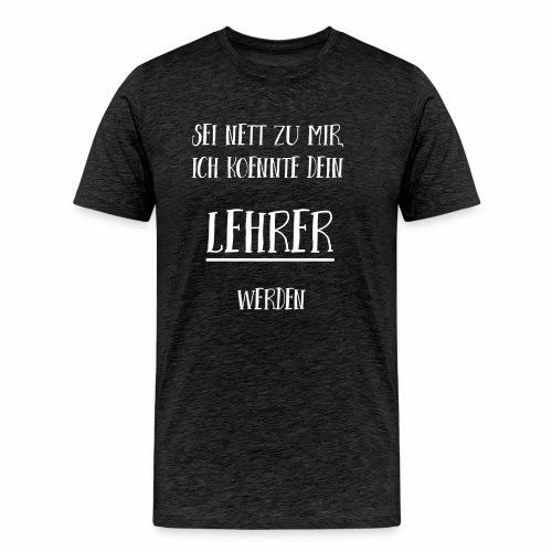 Sei nett zu mir, ich könnte dein Lehrer werden - Männer Premium T-Shirt