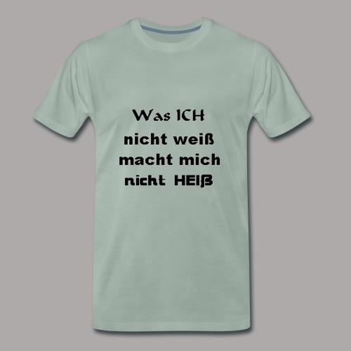 Was ICH nicht weiß macht mich nicht HEIß ! - Männer Premium T-Shirt