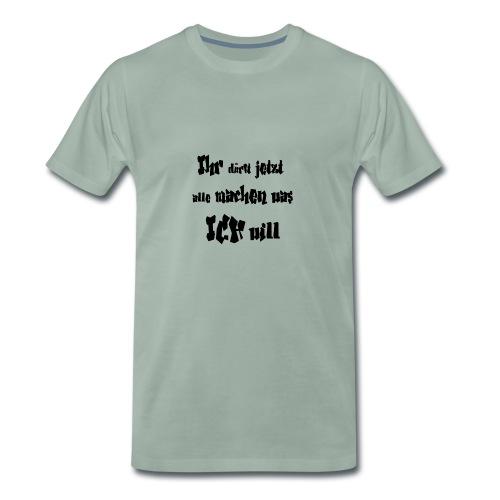 Ihr dürft jetzt alle machen was ich will - Männer Premium T-Shirt