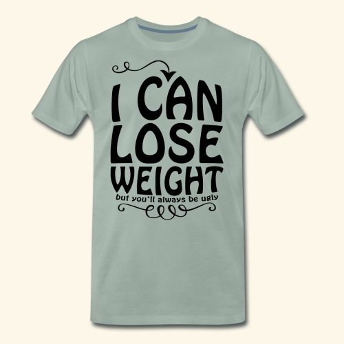 I can lose weight, but you'll always be ugly. - Men's Premium T-Shirt