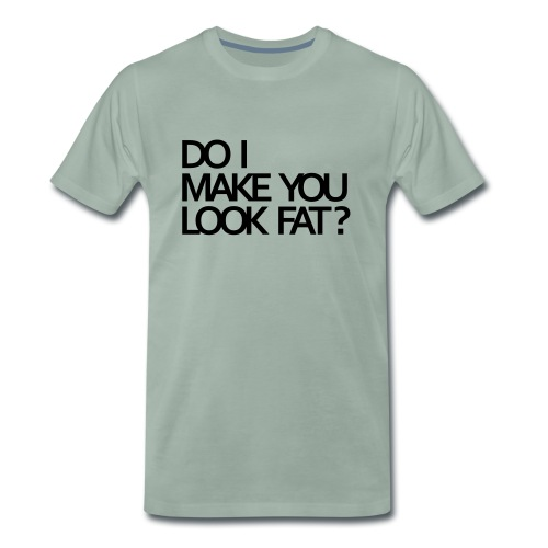 Do I make you look fat? - Men's Premium T-Shirt