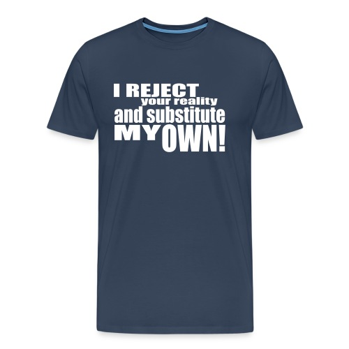 I reject your reality and substitute my own - Men's Premium T-Shirt