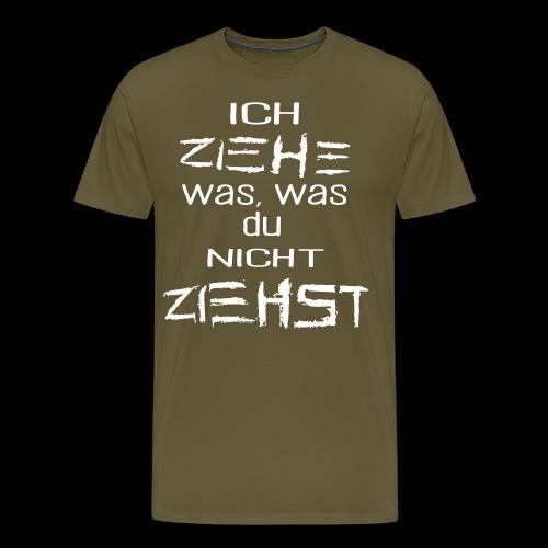 ICH ZIEHE WAS, WAS DU NICHT ZIEHST - Männer Premium T-Shirt