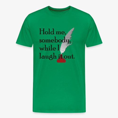 Hold me, somebody, while I laugh it out. - Männer Premium T-Shirt