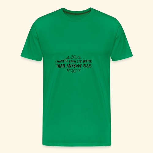 I want to kow you better than anybody else #2 - Männer Premium T-Shirt