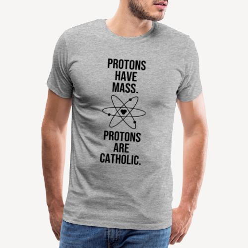 PROTONS HAVE MASS. PROTONS ARE CATHOLIC. - Men's Premium T-Shirt