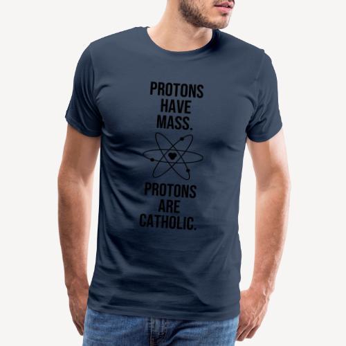 PROTONS HAVE MASS. PROTONS ARE CATHOLIC. - Men's Premium T-Shirt