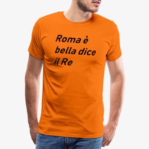 ROMA è bella dice il RE - Maglietta Premium da uomo