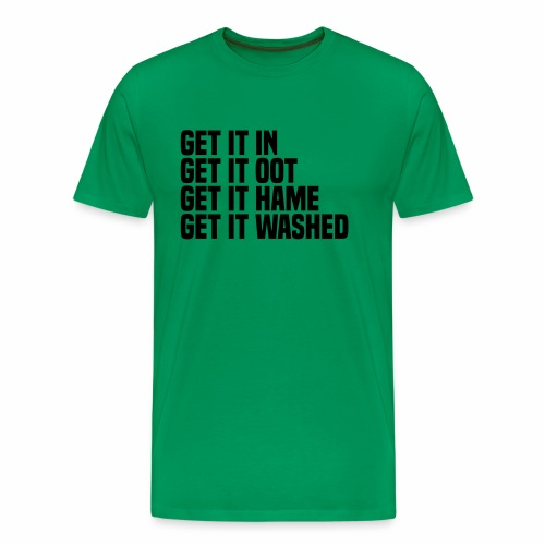 Get it in get it oot get it hame get it washed - Men's Premium T-Shirt