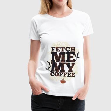 Fetch me my coffee - Przynies mi kawę - Koszulka damska Premium