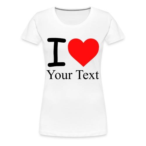 I Love i love Your Text - Frauen Premium T-Shirt