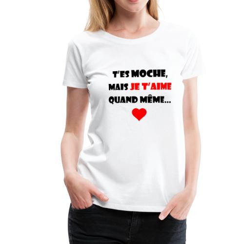 Moche mais je t'aime - T-shirt Premium Femme