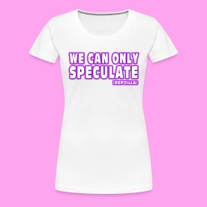 We Can Only Speculate - Women's Premium T-Shirt