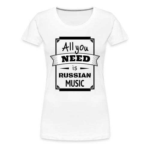 all you need is russian music - Frauen Premium T-Shirt