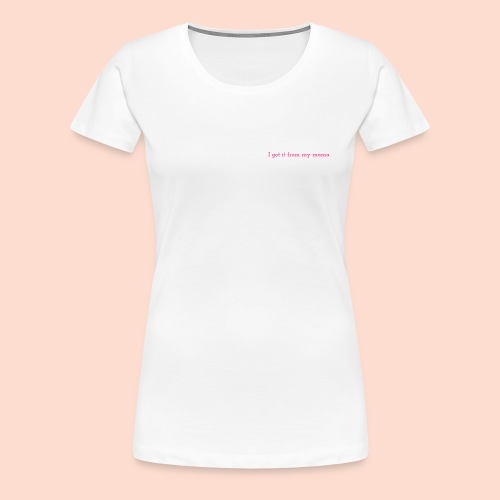 I got it from my mama - Women's Premium T-Shirt