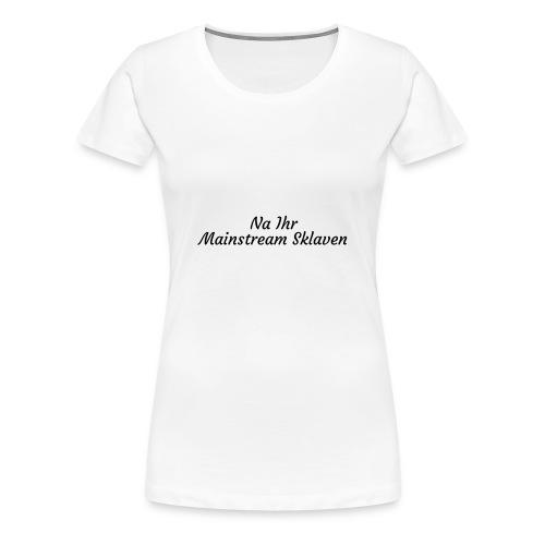 Na Ihr Mainstream Sklaven - Frauen Premium T-Shirt