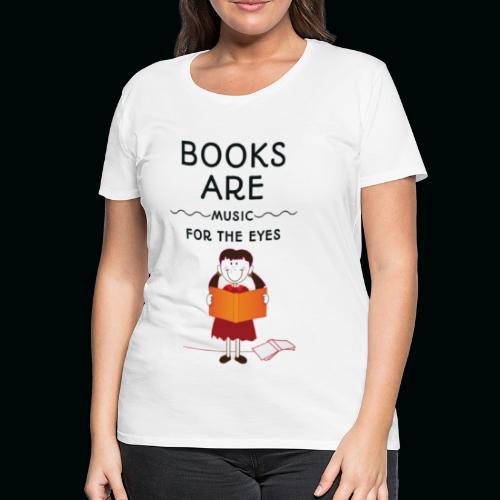Books are music for the eyes - Frauen Premium T-Shirt
