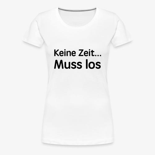 Keine Zeit... Muss los coole Sprüche Geschenk - Frauen Premium T-Shirt