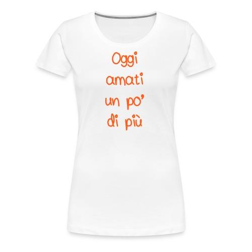 Oggi amati un po' di più - Maglietta Premium da donna