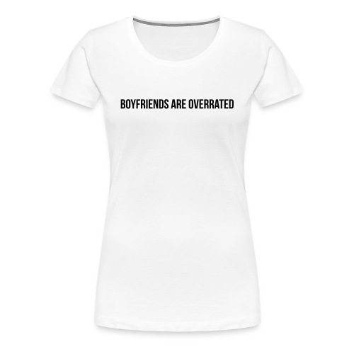 Boyfriends are overrated - Frauen Premium T-Shirt