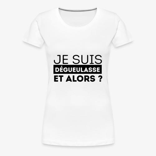 Je suis dégueulasse et alors ? - T-shirt Premium Femme
