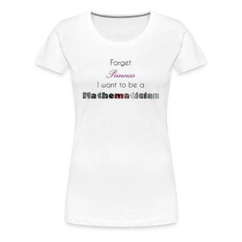 Forget Princess I want to be a Mathematician - Frauen Premium T-Shirt