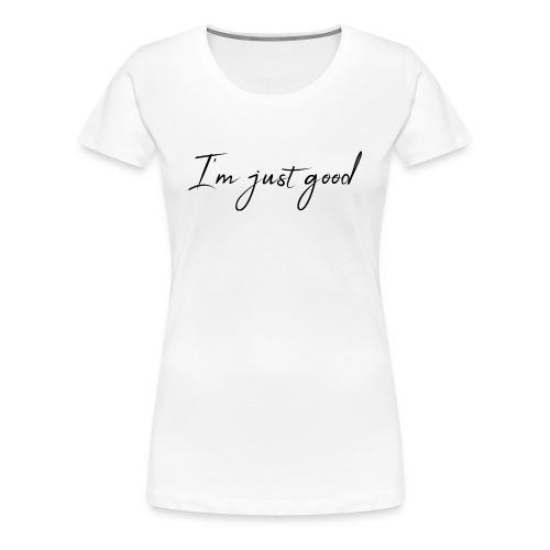 I'm just good - Women's Premium T-Shirt