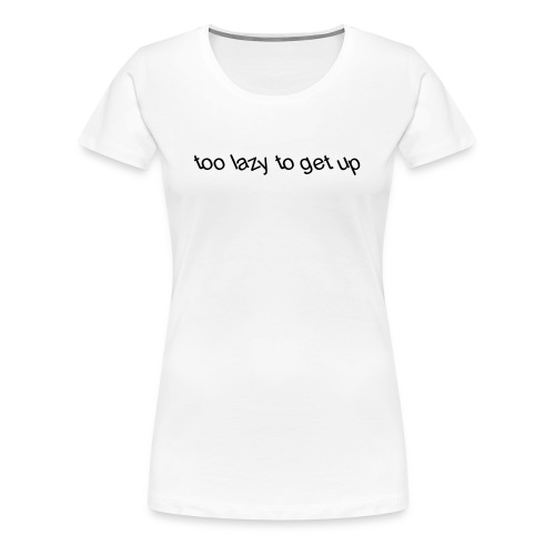 too lazy to get up - Women's Premium T-Shirt