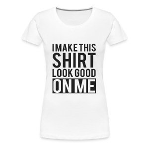 I Make This Shirt Look Good on Me - Women's Premium T-Shirt