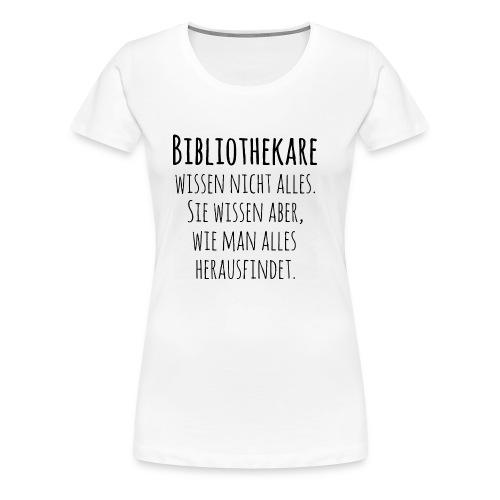 Bibliothekare wissen nicht alles - Schrift schwarz - Frauen Premium T-Shirt
