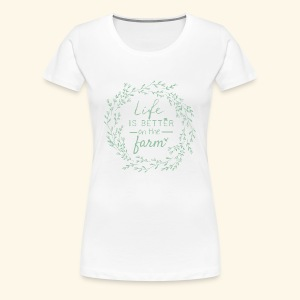 Life is better on the farm - Frauen Premium T-Shirt