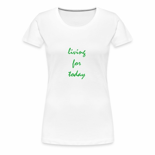 living for today - Frauen Premium T-Shirt