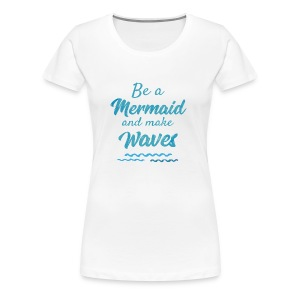 Be a Mermaid and make big Waves - Women's Premium T-Shirt