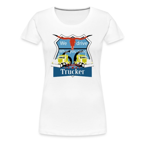 truck, truckdriver, we drive what you need - Frauen Premium T-Shirt