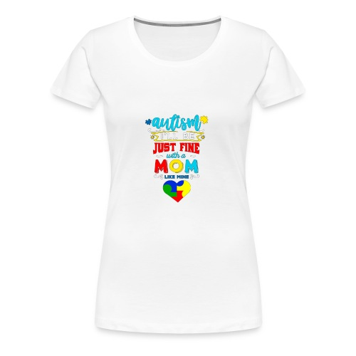 Autism I'll Be Just Fine With A Mom Like Mine - Frauen Premium T-Shirt