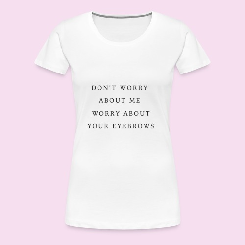 DON T WORRY ABOUT ME WORRY ABOUT YOUR EYEBROWS - T-shirt Premium Femme